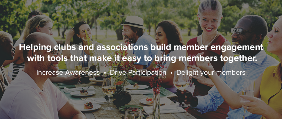 Helping clubs and associations build member engagement with tools that make it easy to bring members together.  Increase Awareness - Drive Participation - Delight your members
